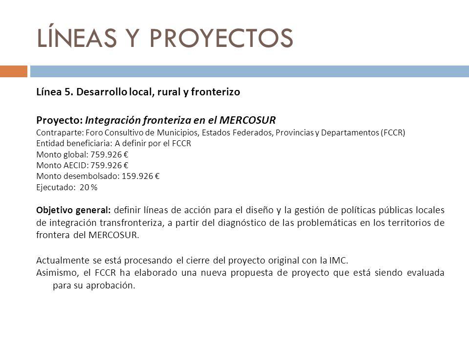 LÍNEAS Y PROYECTOS Línea 5. Desarrollo local, rural y fronterizo Proyecto: Integración fronteriza en el MERCOSUR Contraparte: Foro Consultivo de Munic