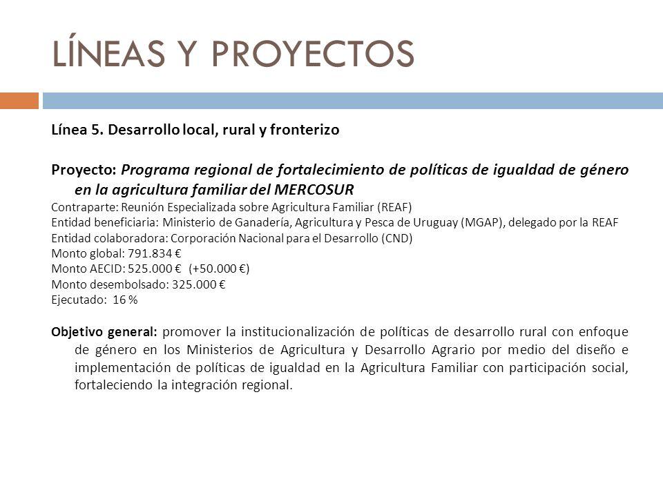 LÍNEAS Y PROYECTOS Línea 5. Desarrollo local, rural y fronterizo Proyecto: Programa regional de fortalecimiento de políticas de igualdad de género en