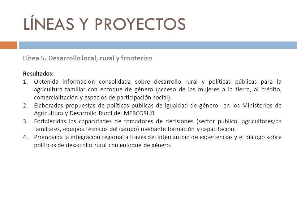 LÍNEAS Y PROYECTOS Línea 5. Desarrollo local, rural y fronterizo Resultados: 1.Obtenida información consolidada sobre desarrollo rural y políticas púb