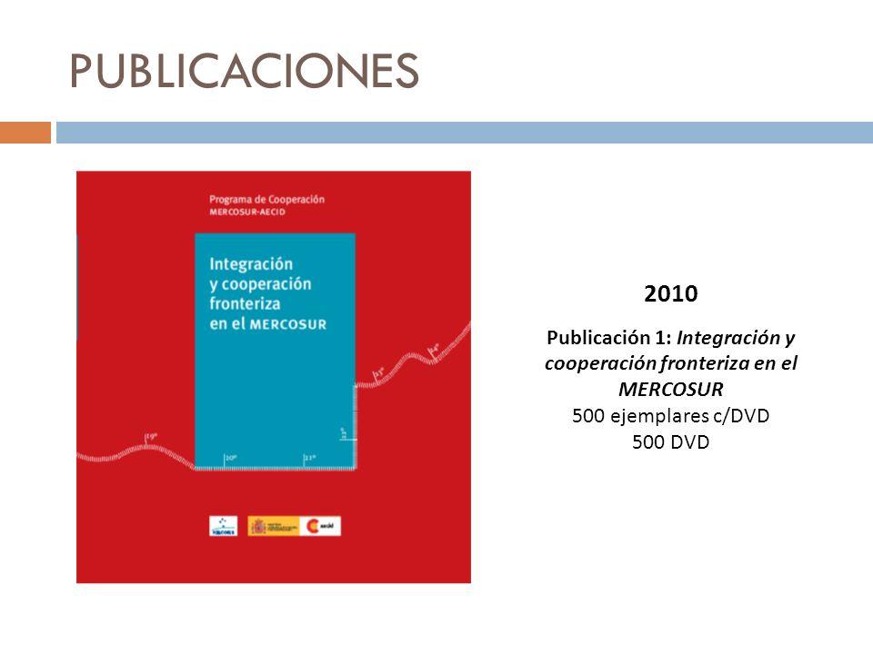 PUBLICACIONES 2010 Publicación 1: Integración y cooperación fronteriza en el MERCOSUR 500 ejemplares c/DVD 500 DVD