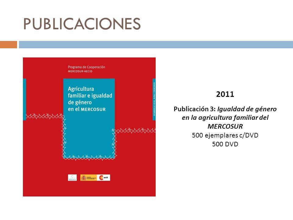 PUBLICACIONES 2011 Publicación 3: Igualdad de género en la agricultura familiar del MERCOSUR 500 ejemplares c/DVD 500 DVD