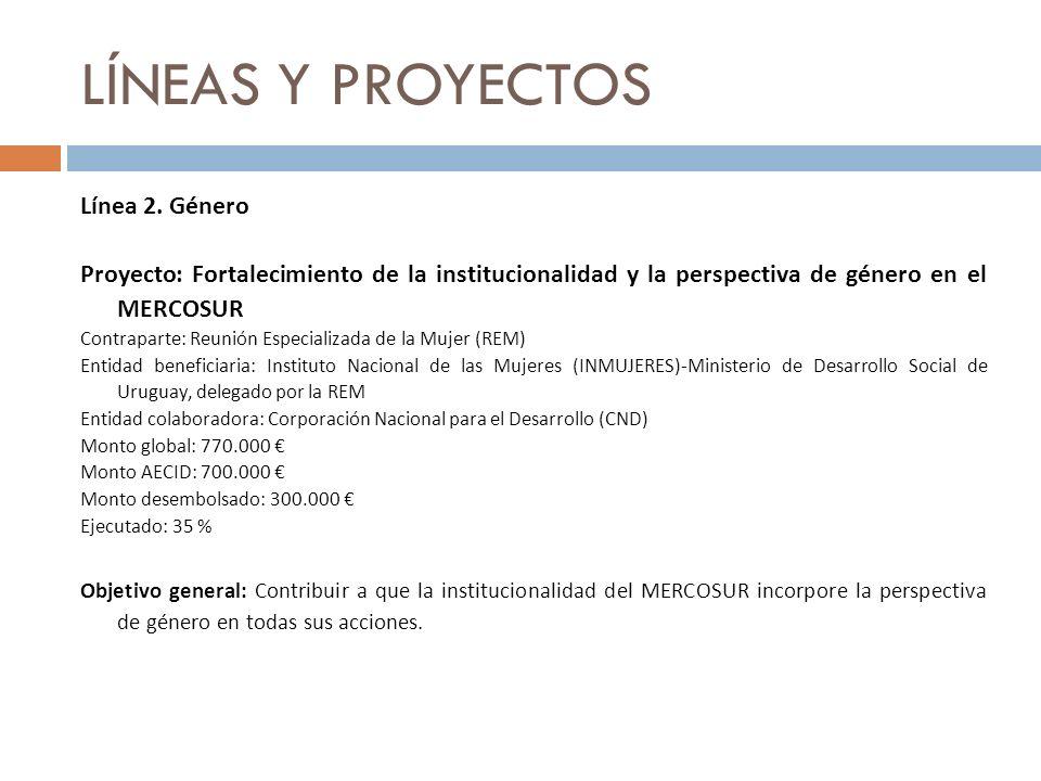 LÍNEAS Y PROYECTOS Línea 2. Género Proyecto: Fortalecimiento de la institucionalidad y la perspectiva de género en el MERCOSUR Contraparte: Reunión Es