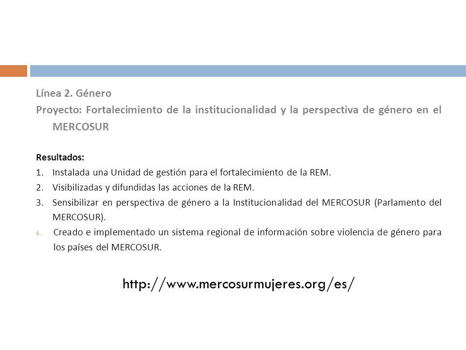 Línea 2. Género Proyecto: Fortalecimiento de la institucionalidad y la perspectiva de género en el MERCOSUR Resultados: 1.Instalada una Unidad de gest