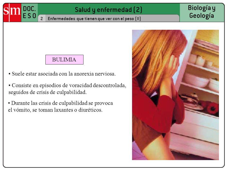 Salud y enfermedad (2) DOC. E S O Biología y Geología 2Enfermedades que tienen que ver con el peso (II) BULIMIA Suele estar asociada con la anorexia n