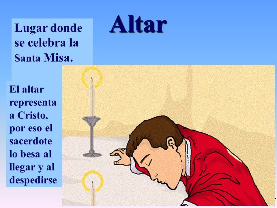Altar Lugar donde se celebra la Santa Misa. El altar representa a Cristo, por eso el sacerdote lo besa al llegar y al despedirse