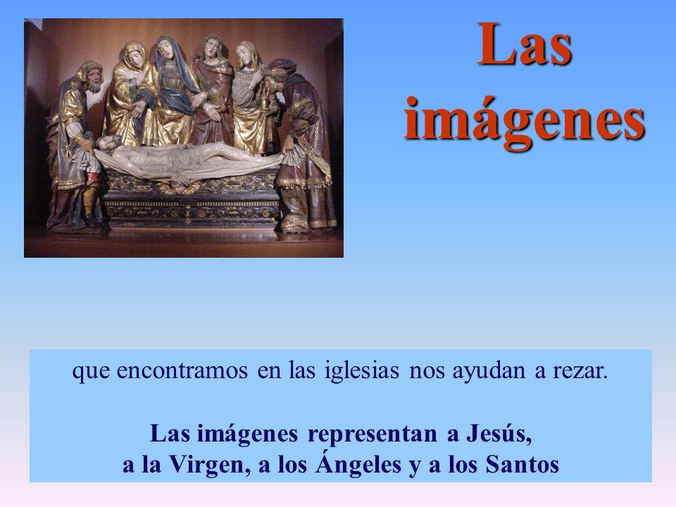 Las imágenes que encontramos en las iglesias nos ayudan a rezar. Las imágenes representan a Jesús, a la Virgen, a los Ángeles y a los Santos