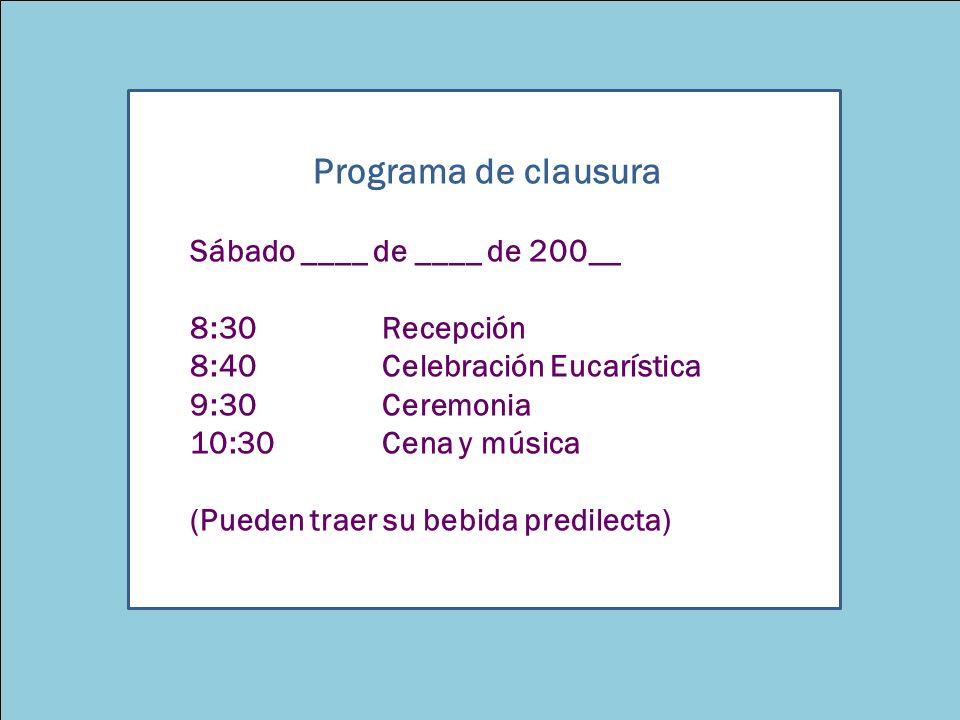 Guía para la Clausura del Ciclo5 Programa de clausura Sábado ____ de ____ de 200__ 8:30 Recepción 8:40Celebración Eucarística 9:30Ceremonia 10:30Cena