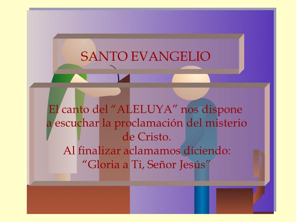SANTO EVANGELIO El canto del ALELUYA nos dispone a escuchar la proclamación del misterio de Cristo. Al finalizar aclamamos diciendo: Gloria a Ti, Seño