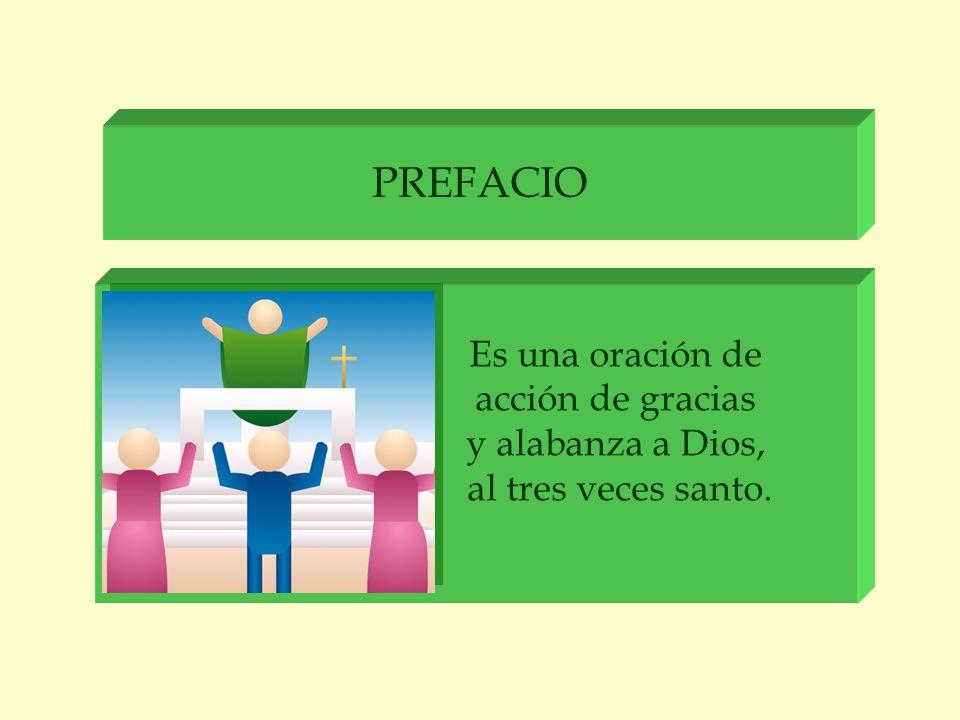 PREFACIO Es una oración de acción de gracias y alabanza a Dios, al tres veces santo.
