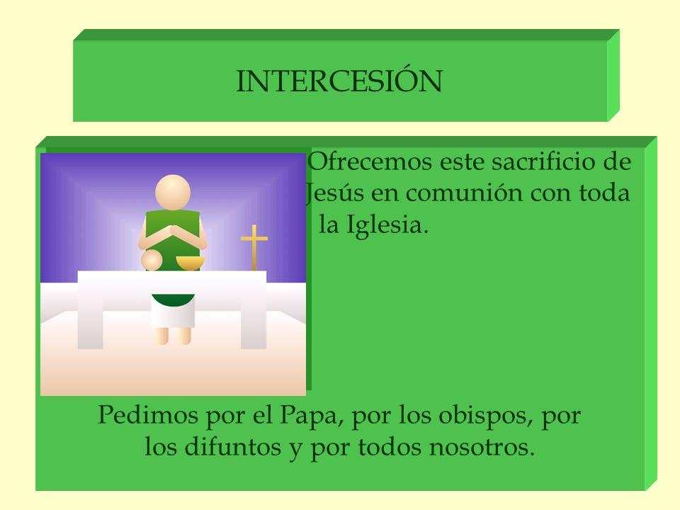 INTERCESIÓN Ofrecemos este sacrificio de Jesús en comunión con toda la Iglesia. Pedimos por el Papa, por los obispos, por los difuntos y por todos nos