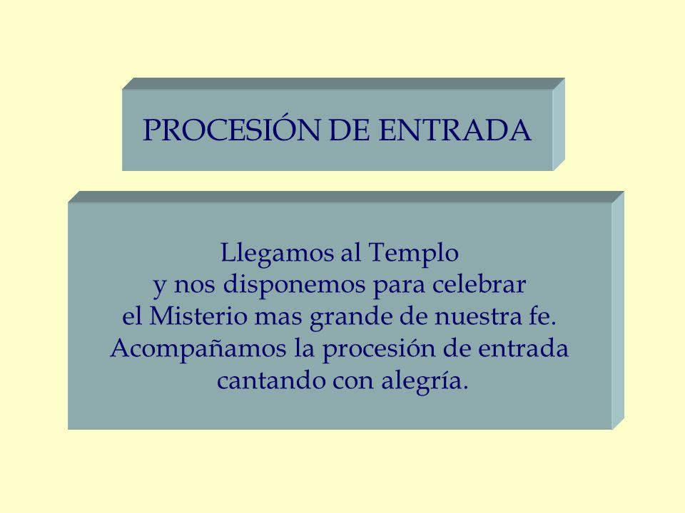 PROCESIÓN DE ENTRADA Llegamos al Templo y nos disponemos para celebrar el Misterio mas grande de nuestra fe. Acompañamos la procesión de entrada canta