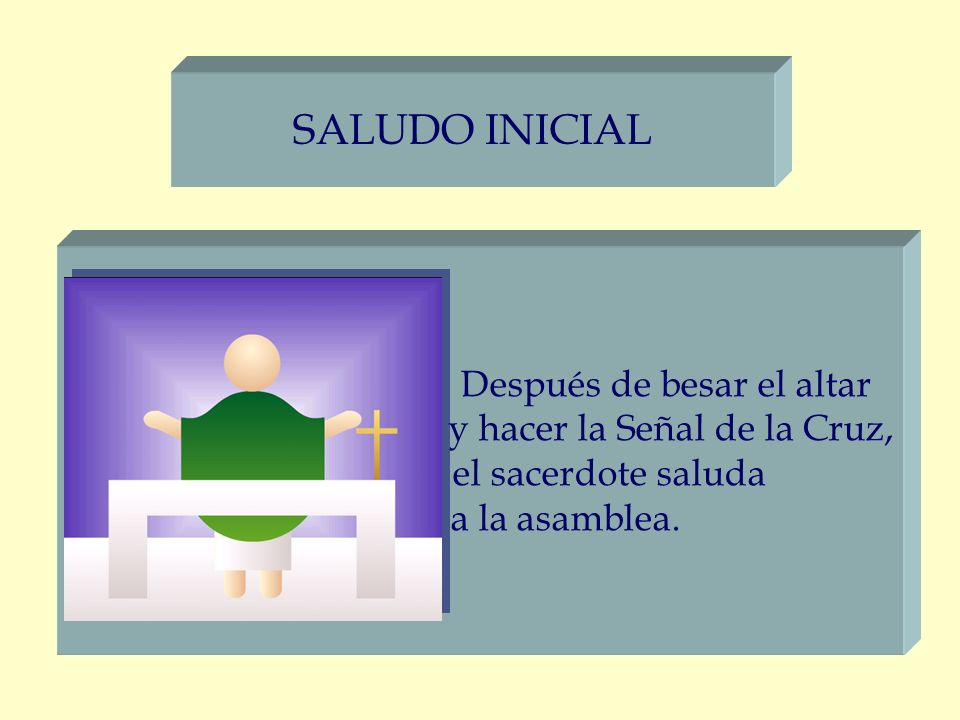 SALUDO INICIAL Después de besar el altar y hacer la Señal de la Cruz, el sacerdote saluda a la asamblea.