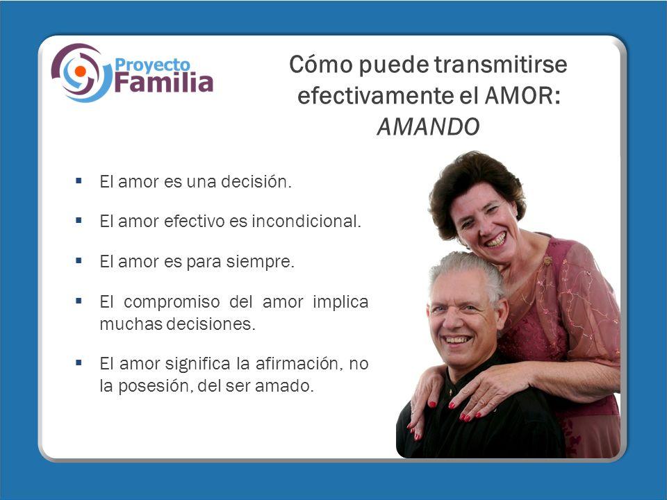 Cómo puede transmitirse efectivamente el AMOR: AMANDO El amor es una decisión. El amor efectivo es incondicional. El amor es para siempre. El compromi