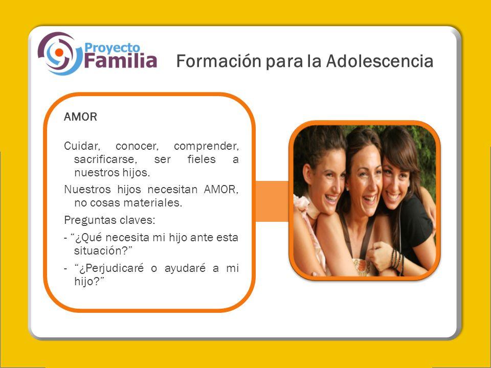 Formación para la Adolescencia AMOR Cuidar, conocer, comprender, sacrificarse, ser fieles a nuestros hijos. Nuestros hijos necesitan AMOR, no cosas ma