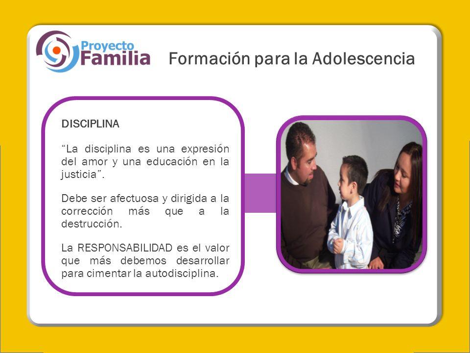 Formación para la Adolescencia DISCIPLINA La disciplina es una expresión del amor y una educación en la justicia. Debe ser afectuosa y dirigida a la c