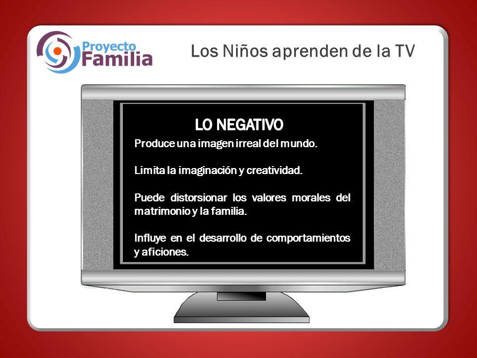 Los Niños aprenden de la TV Produce una imagen irreal del mundo. Limita la imaginación y creatividad. Puede distorsionar los valores morales del matri