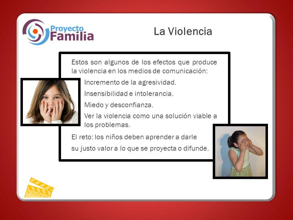 La Violencia Estos son algunos de los efectos que produce la violencia en los medios de comunicación: Incremento de la agresividad. Insensibilidad e i