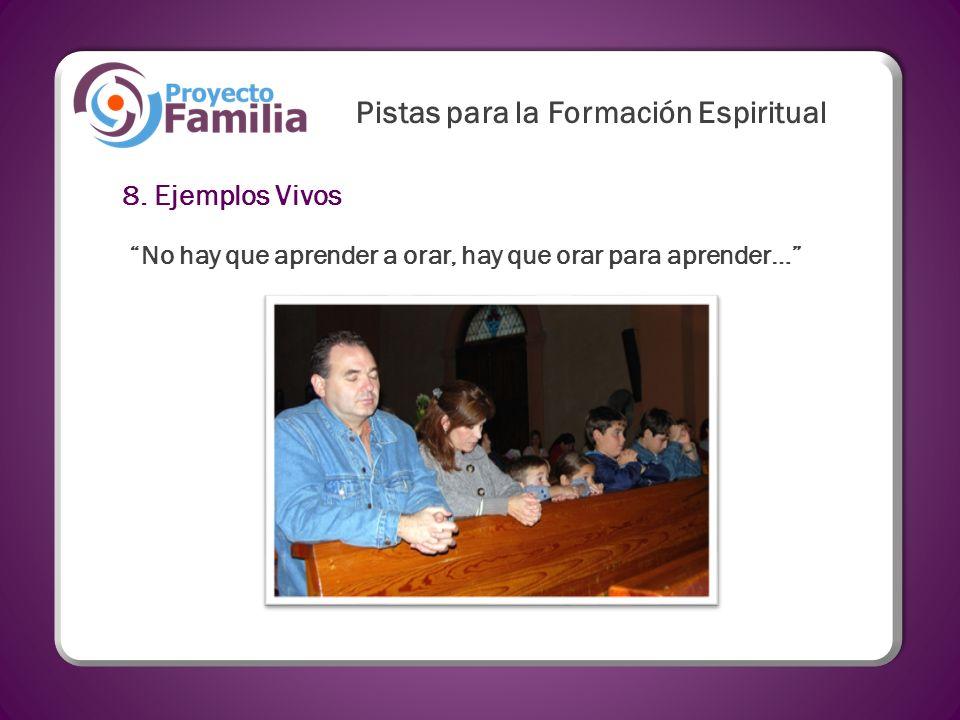8. Ejemplos Vivos No hay que aprender a orar, hay que orar para aprender… Pistas para la Formación Espiritual