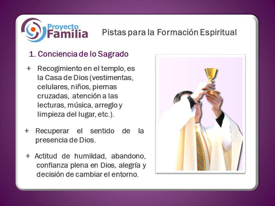 Pistas para la Formación Espiritual 1. Conciencia de lo Sagrado +Recogimiento en el templo, es la Casa de Dios (vestimentas, celulares, niños, piernas