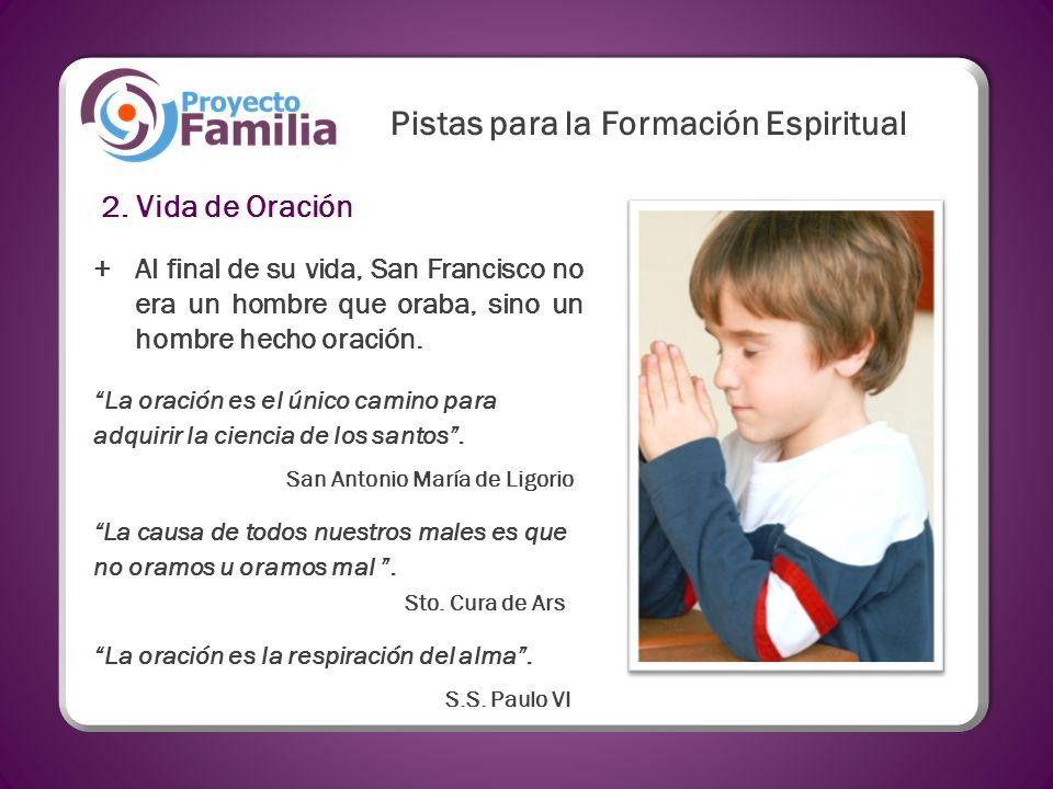 2. Vida de Oración +Al final de su vida, San Francisco no era un hombre que oraba, sino un hombre hecho oración. La oración es la respiración del alma