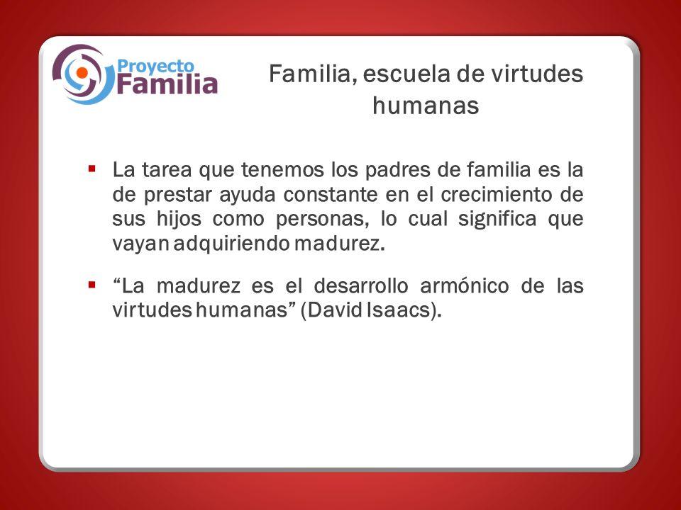 Familia, escuela de virtudes humanas La tarea que tenemos los padres de familia es la de prestar ayuda constante en el crecimiento de sus hijos como personas, lo cual significa que vayan adquiriendo madurez.