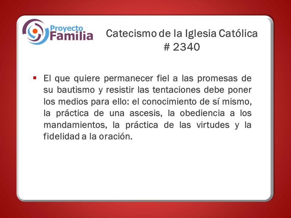 Catecismo de la Iglesia Católica # 2340 El que quiere permanecer fiel a las promesas de su bautismo y resistir las tentaciones debe poner los medios para ello: el conocimiento de sí mismo, la práctica de una ascesis, la obediencia a los mandamientos, la práctica de las virtudes y la fidelidad a la oración.