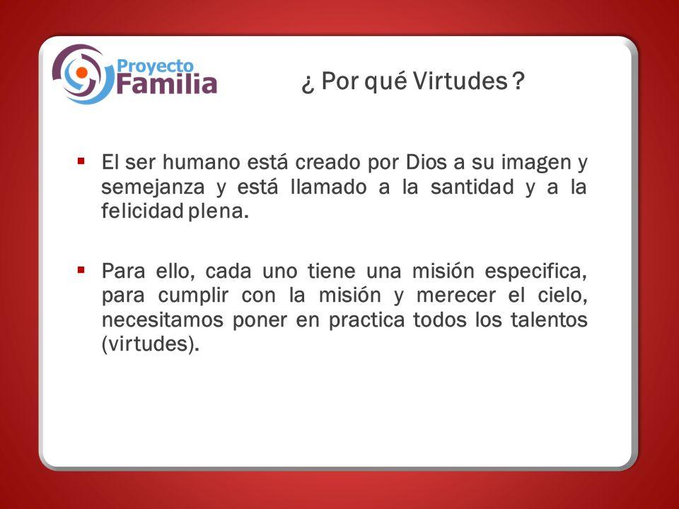 ¿ Por qué Virtudes ? El ser humano está creado por Dios a su imagen y semejanza y está llamado a la santidad y a la felicidad plena. Para ello, cada u