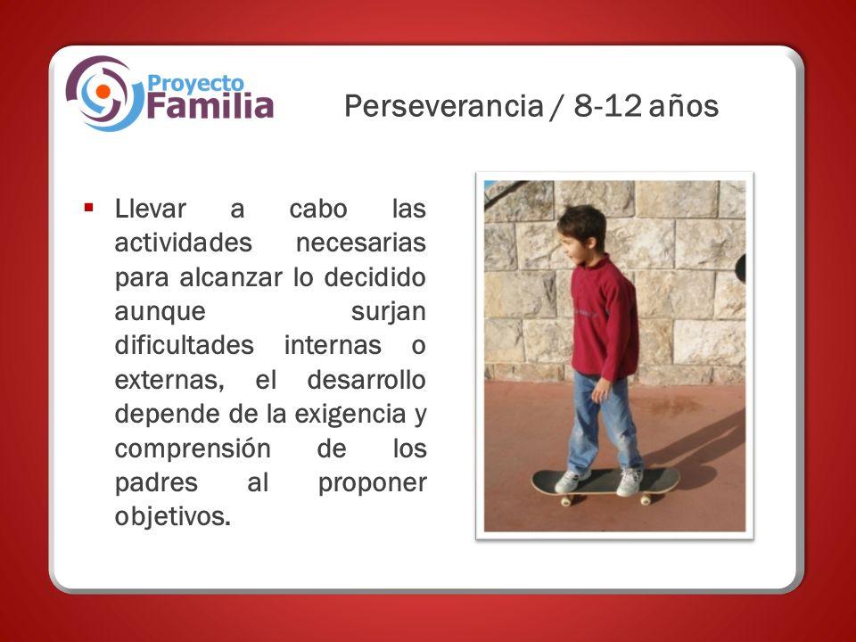 Perseverancia / 8-12 años Llevar a cabo las actividades necesarias para alcanzar lo decidido aunque surjan dificultades internas o externas, el desarrollo depende de la exigencia y comprensión de los padres al proponer objetivos.