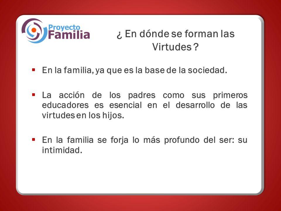 ¿ En dónde se forman las Virtudes ? En la familia, ya que es la base de la sociedad. La acción de los padres como sus primeros educadores es esencial