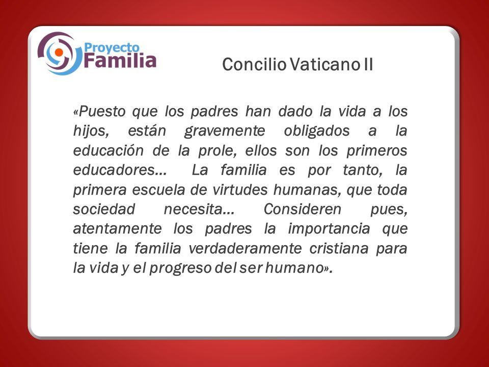 Concilio Vaticano II «Puesto que los padres han dado la vida a los hijos, están gravemente obligados a la educación de la prole, ellos son los primeros educadores...