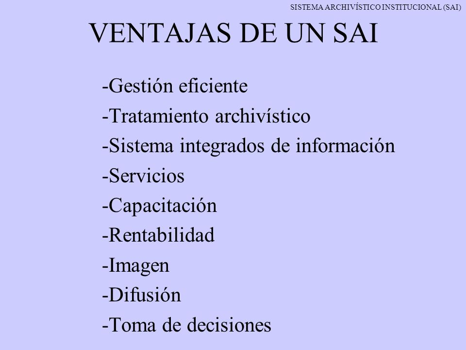 VENTAJAS DE UN SAI -Gestión eficiente -Tratamiento archivístico -Sistema integrados de información -Servicios -Capacitación -Rentabilidad -Imagen -Dif