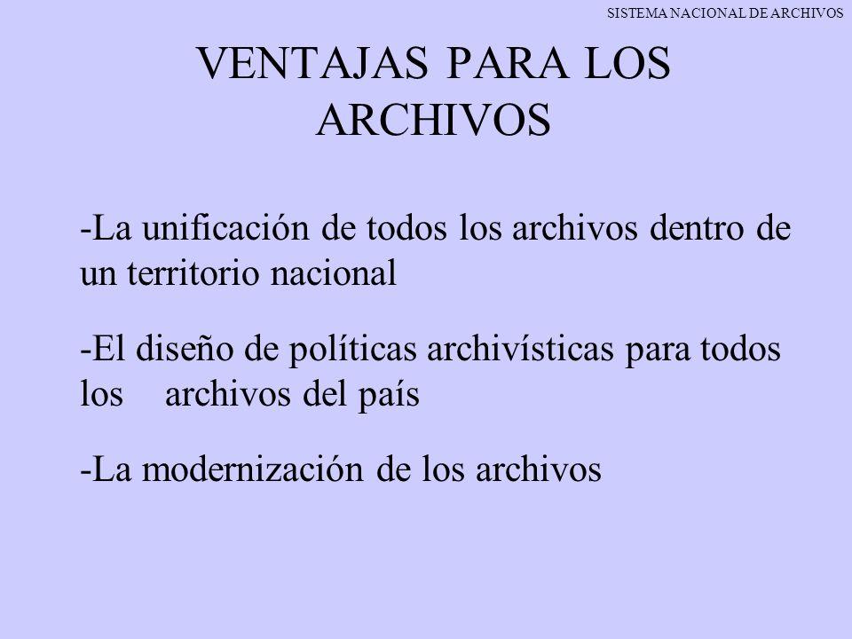 VENTAJAS PARA LOS ARCHIVOS -La unificación de todos los archivos dentro de un territorio nacional -El diseño de políticas archivísticas para todos los