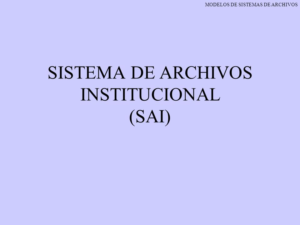 SISTEMA DE ARCHIVOS INSTITUCIONAL (SAI) MODELOS DE SISTEMAS DE ARCHIVOS