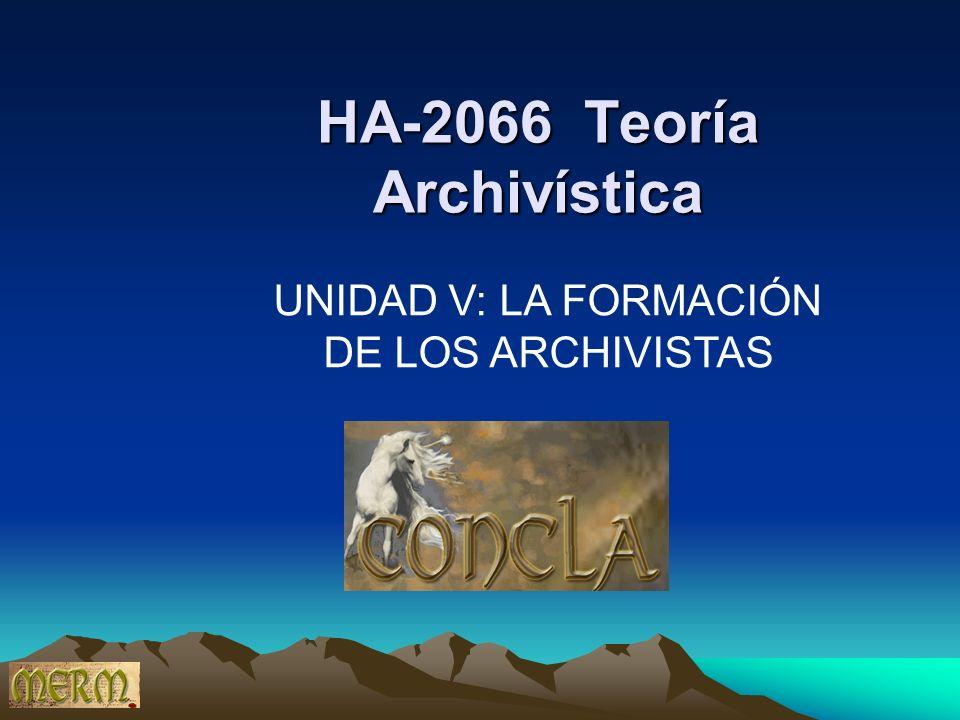 HA-2066 Teoría Archivística UNIDAD V: LA FORMACIÓN DE LOS ARCHIVISTAS