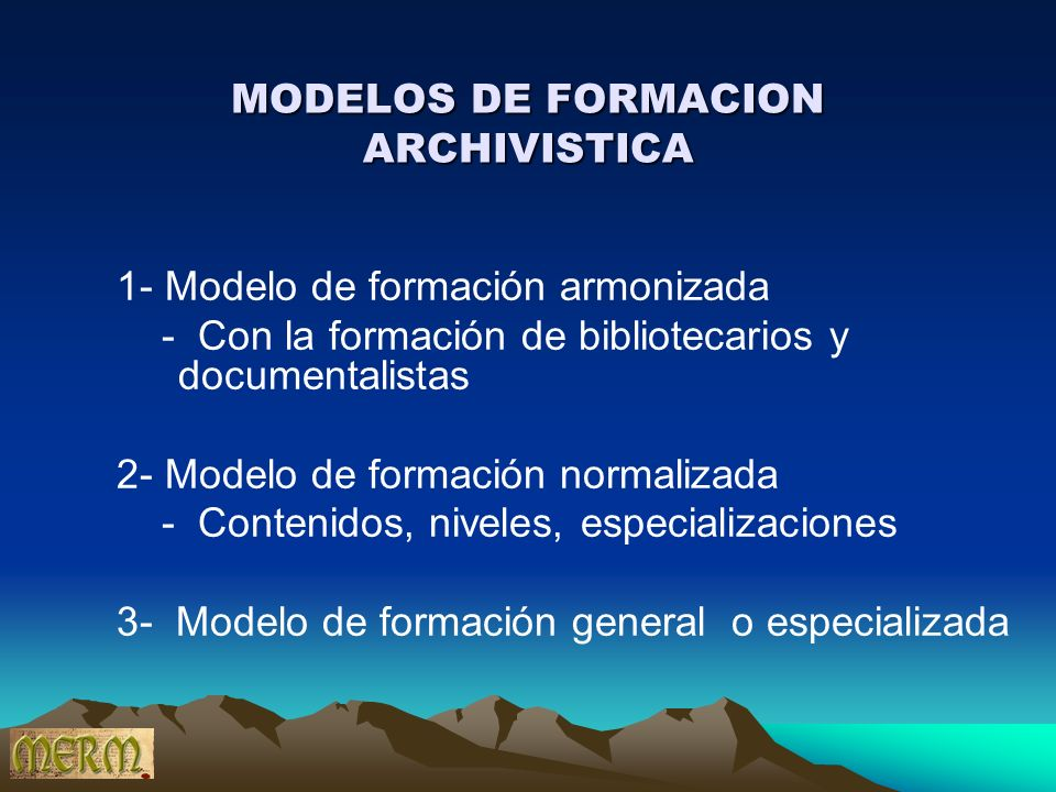 MODELOS DE FORMACION ARCHIVISTICA 1- Modelo de formación armonizada - Con la formación de bibliotecarios y documentalistas 2- Modelo de formación norm