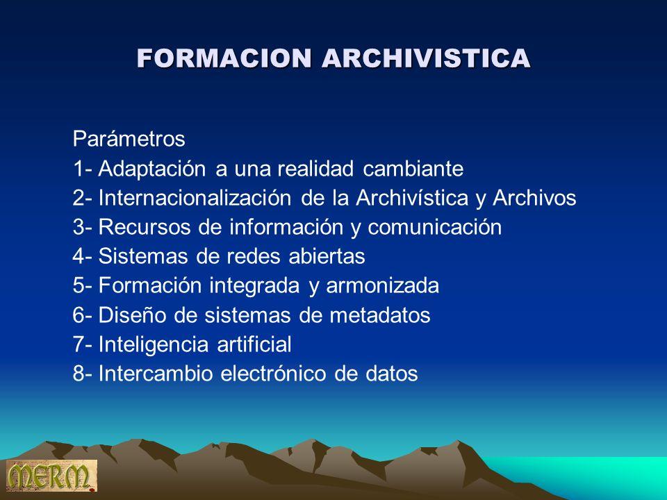 FORMACION ARCHIVISTICA Parámetros 1- Adaptación a una realidad cambiante 2- Internacionalización de la Archivística y Archivos 3- Recursos de informac