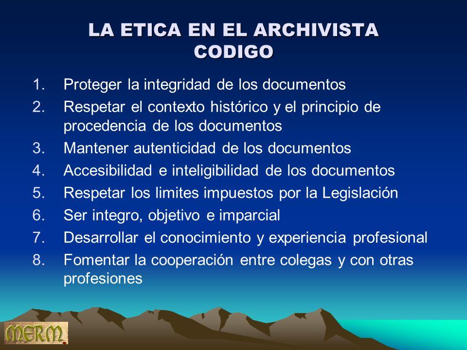 LA ETICA EN EL ARCHIVISTA CODIGO 1.Proteger la integridad de los documentos 2.Respetar el contexto histórico y el principio de procedencia de los docu