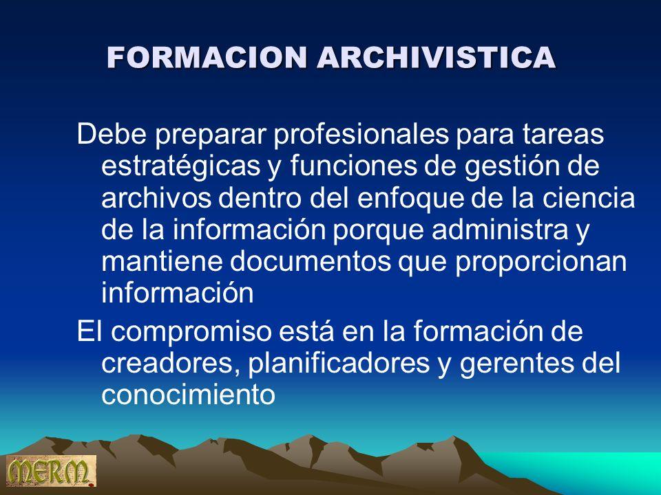 FORMACION ARCHIVISTICA Debe preparar profesionales para tareas estratégicas y funciones de gestión de archivos dentro del enfoque de la ciencia de la
