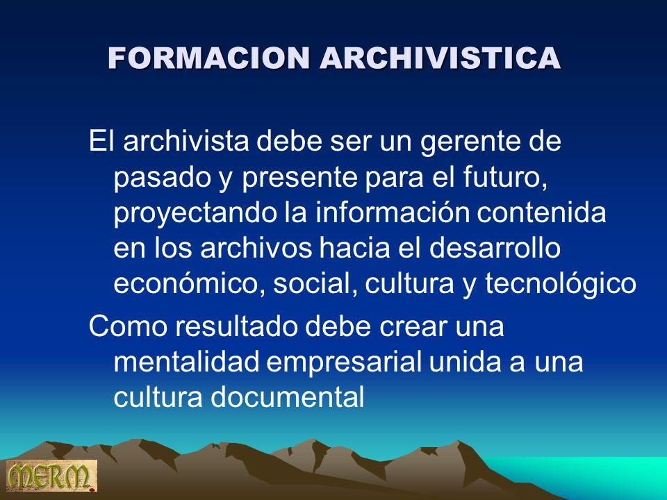FORMACION ARCHIVISTICA El archivista debe ser un gerente de pasado y presente para el futuro, proyectando la información contenida en los archivos hac