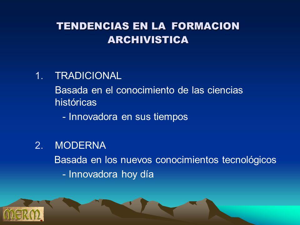 TENDENCIAS EN LA FORMACION ARCHIVISTICA 1.TRADICIONAL Basada en el conocimiento de las ciencias históricas - Innovadora en sus tiempos 2.MODERNA Basad