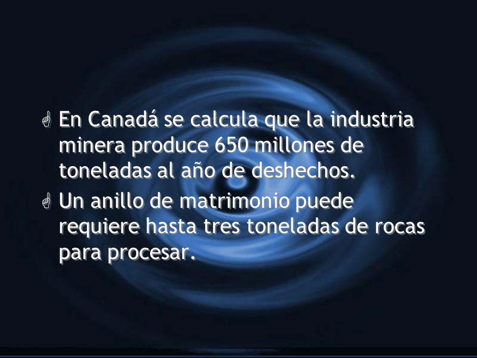 G En Canadá se calcula que la industria minera produce 650 millones de toneladas al año de deshechos. G Un anillo de matrimonio puede requiere hasta t