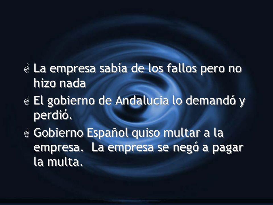 G La empresa sabía de los fallos pero no hizo nada G El gobierno de Andalucia lo demandó y perdió. G Gobierno Español quiso multar a la empresa. La em