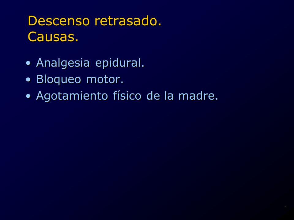 Descenso retrasado. Causas. Analgesia epidural. Bloqueo motor. Agotamiento físico de la madre. Analgesia epidural. Bloqueo motor. Agotamiento físico d