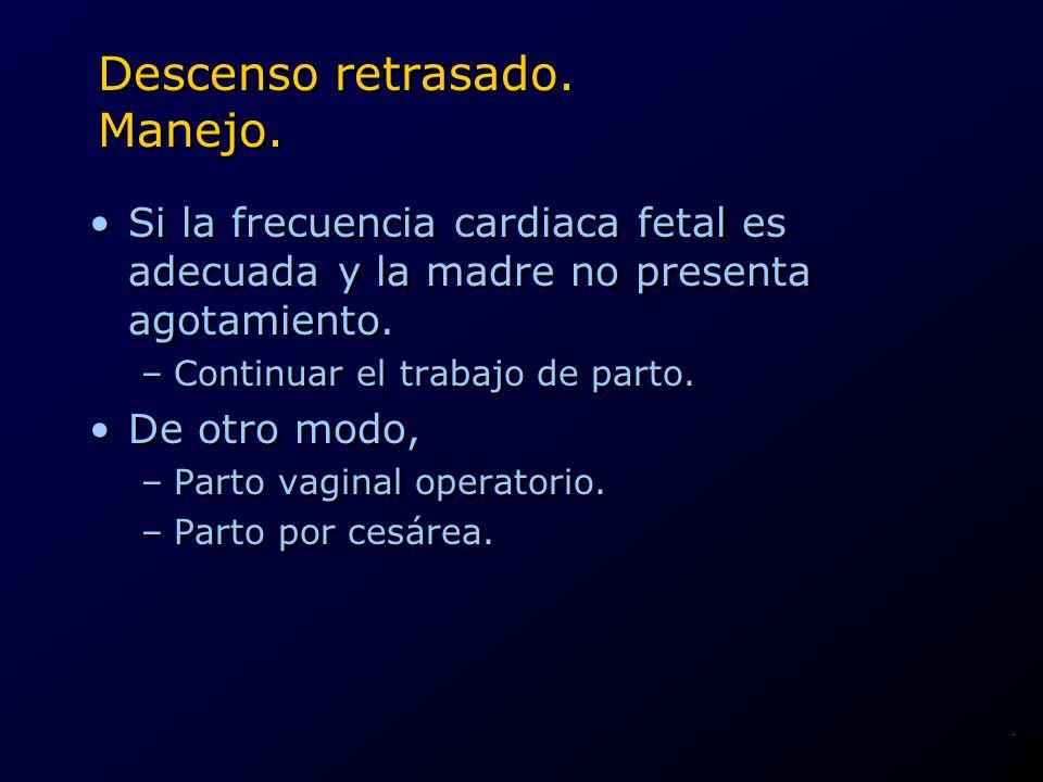Descenso retrasado. Manejo. Si la frecuencia cardiaca fetal es adecuada y la madre no presenta agotamiento. –Continuar el trabajo de parto. De otro mo