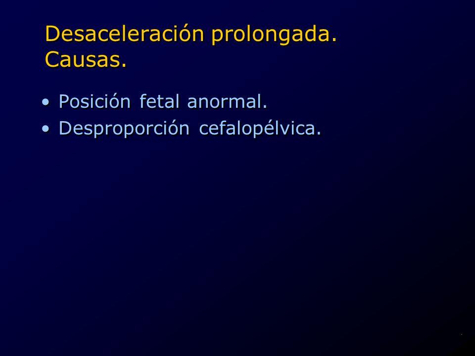Desaceleración prolongada. Causas. Posición fetal anormal. Desproporción cefalopélvica. Posición fetal anormal. Desproporción cefalopélvica..