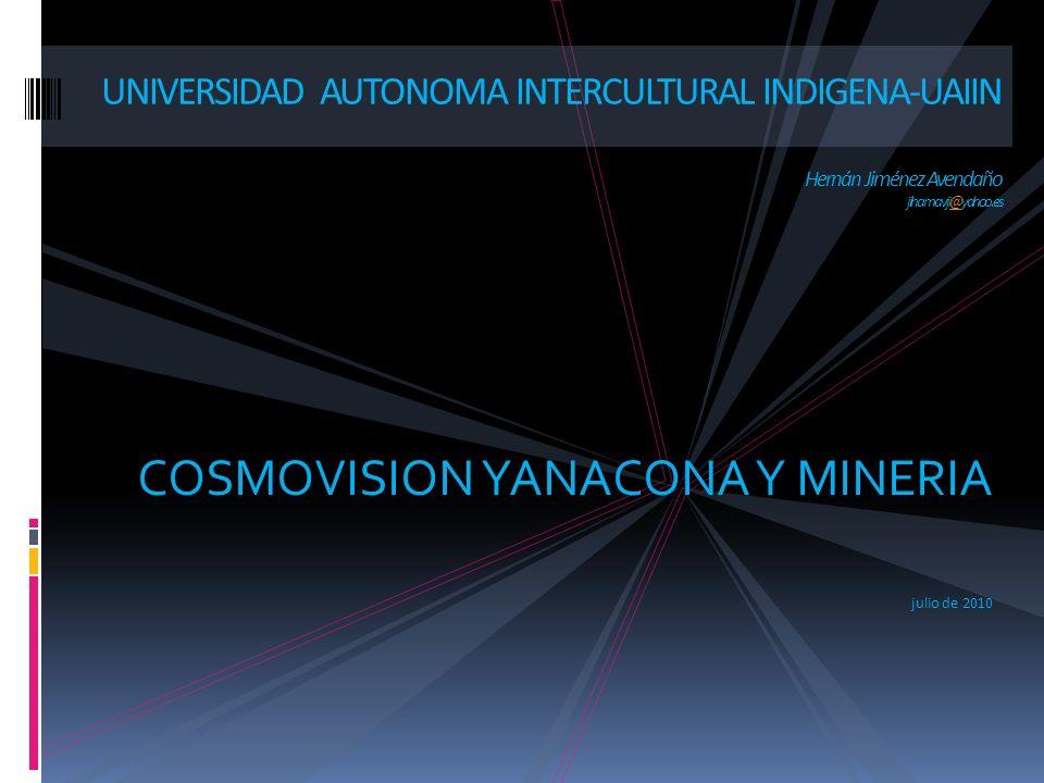 COSMOVISION YANACONA Y MINERIA julio de 2010 UNIVERSIDAD AUTONOMA INTERCULTURAL INDIGENA-UAIIN Hernán Jiménez Avendaño jihamavji@yahoo.es@