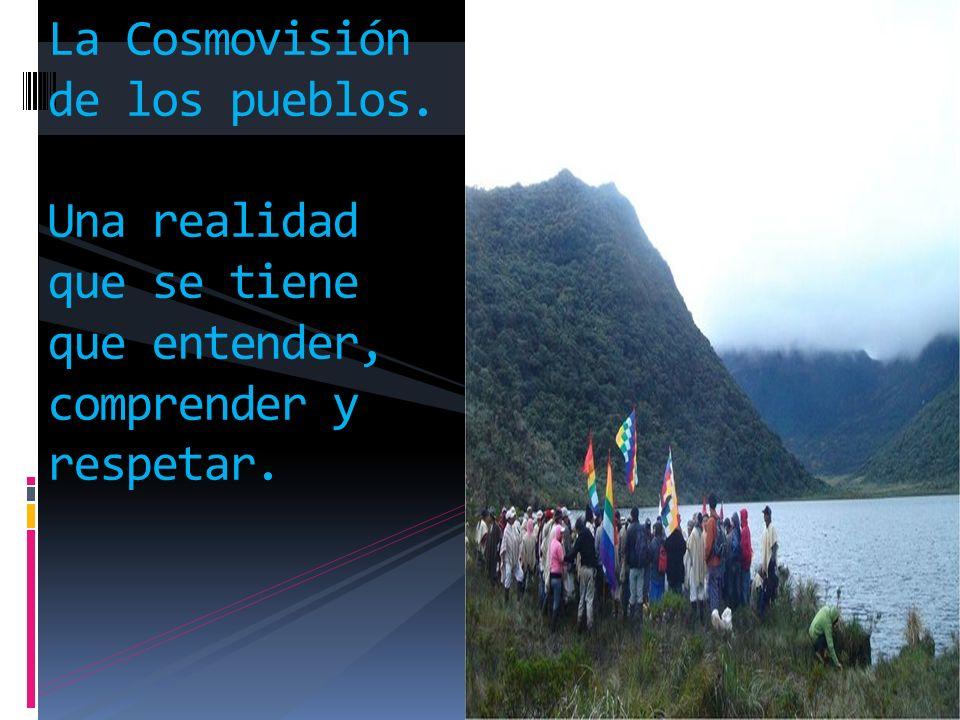 La Cosmovisión de los pueblos. Una realidad que se tiene que entender, comprender y respetar.