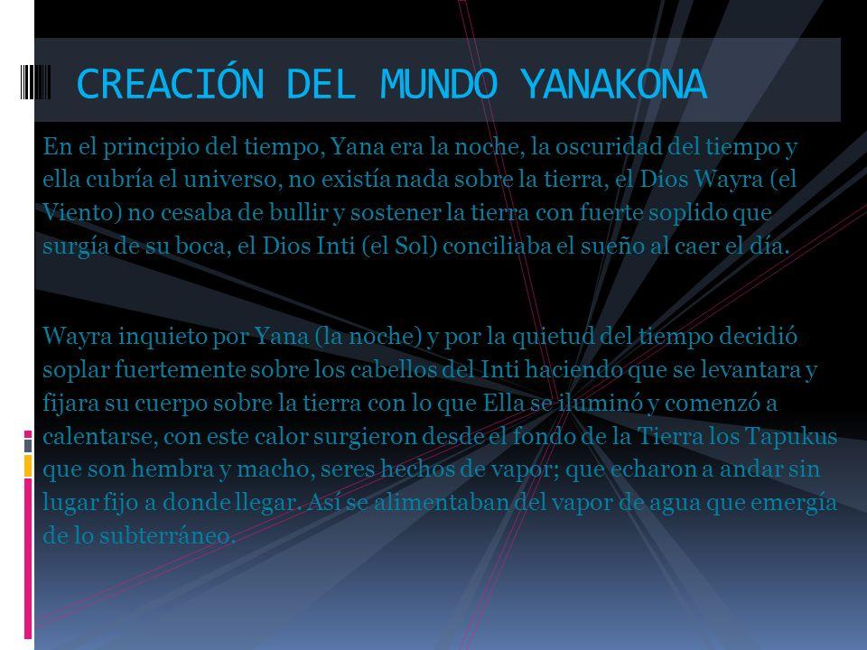 CREACIÓN DEL MUNDO YANAKONA En el principio del tiempo, Yana era la noche, la oscuridad del tiempo y ella cubría el universo, no existía nada sobre la