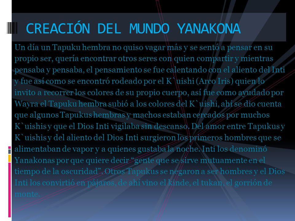 CREACIÓN DEL MUNDO YANAKONA El Dios Inti enseñó entonces al hombre Yanakona a trabajar la tierra, de uno de sus dientes le entrego el maíz, de sus lagrimas le entrego la Quinua, K`uishi compartió con los Yanakonas el cuidado de los Waikos y Yakus (que son los ríos y lagunas) y Wayra entrego la semilla de flauta y de su cuerpo enseño los sonidos.