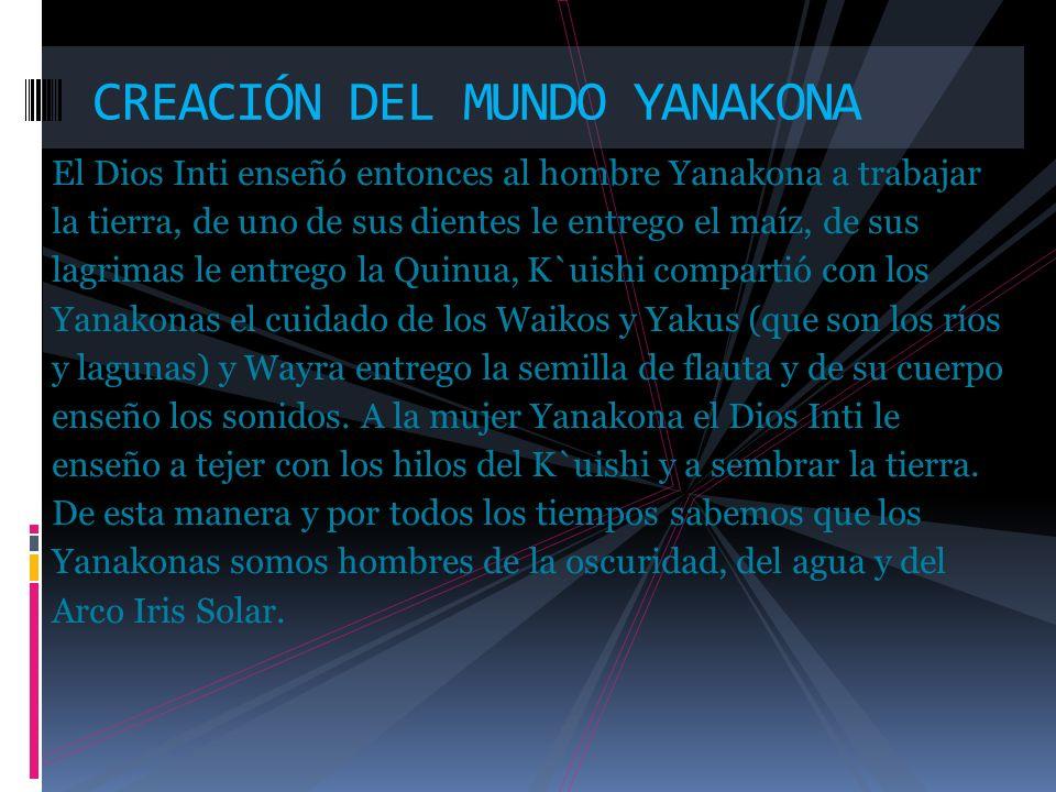 CREACIÓN DEL MUNDO YANAKONA El Dios Inti enseñó entonces al hombre Yanakona a trabajar la tierra, de uno de sus dientes le entrego el maíz, de sus lag